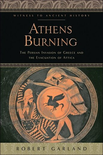 Athens Burning: The Persian Invasion Of Greece And The Evacuation Of Attica by Robert Garland