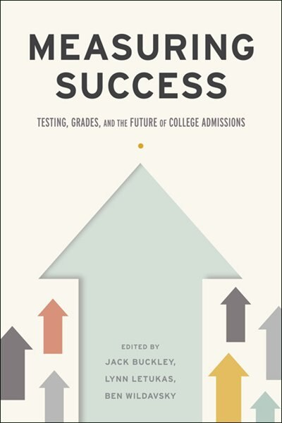 Measuring Success: Testing, Grades, And The Future Of College Admissions by Jack Buckley