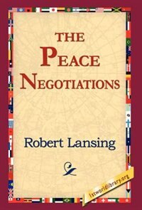 The Peace Negotiations by Robert Lansing