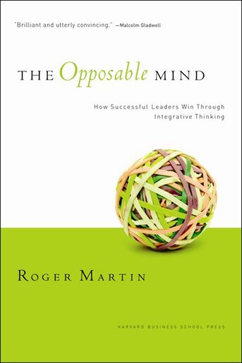 The Opposable Mind: How Successful Leaders Win Through Integrative Thinking by Roger L. Martin