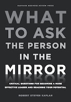 What to Ask the Person in the Mirror: Critical Questions for Becoming a More Effective Leader and…