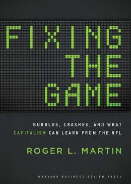 Book Fixing the Game: Bubbles, Crashes, and What Capitalism Can Learn from the NFL by Roger L. Martin