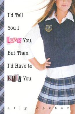 Book I'd Tell You I Love You, But Then I'd Have To Kill You: But Then I'd Have To Kill You by Ally Carter