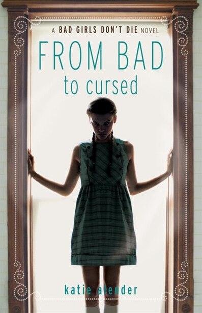 Bad Girls Don't Die From Bad To Cursed by Katie Alender