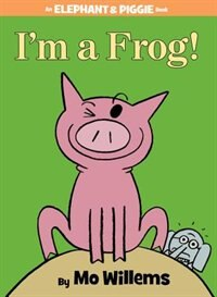 Book I'm A Frog! (an Elephant And Piggie Book) by Mo Willems
