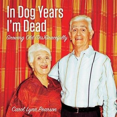 In Dog Years I'm Dead: Growing Old (Dis)Gracefully by Carol Lynn Pearson