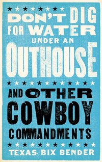 Don't Dig For Water Under an Outhouse: . . . And Other Cowboy Commandments