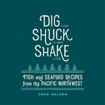 Book Dig - Shuck - Shake: Fish & Seafood Recipes From The Pacific Northwest by John Nelson