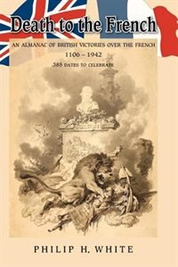 Death to the French: An Almanac of British Victories over the French 1106  1942