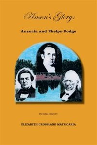 Anson's Glory: Ansonia And Phelps-dodge by Elizabeth Matricaria
