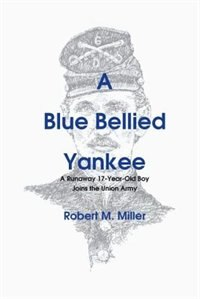 A Blue Bellied Yankee: A Runaway 17 - Year- Old Boy Joins the Union Army by Robert M. Miller