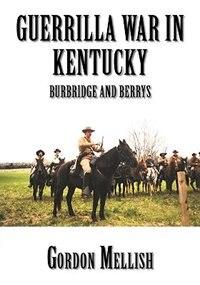 Guerrilla War in Kentucky: Burbridge And Berrys by Gordon Mellish