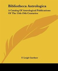 Bibliotheca Astrologica: A Catalog Of Astrological Publications Of The 15th-19th Centuries