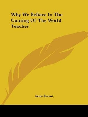 Why We Believe In The Coming Of The World Teacher by Annie Wood Besant