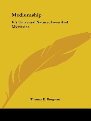 Mediumship: It's Universal Nature, Laws And Mysteries by Thomas H. Burgoyne