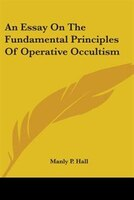 An Essay On The Fundamental Principles Of Operative Occultism