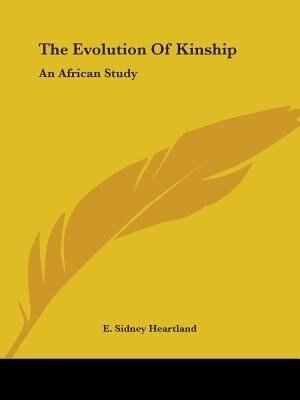 The Evolution Of Kinship: An African Study by E. Sidney Heartland