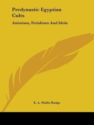 Predynastic Egyptian Cults: Animism, Fetishism And Idols by E. A. Wallis Budge