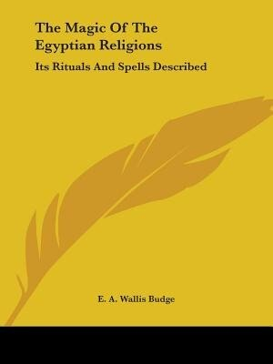The Magic Of The Egyptian Religions: Its Rituals And Spells Described by E. A. Wallis Budge