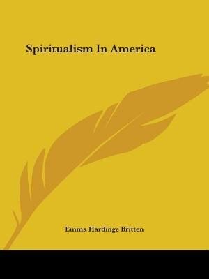 Spiritualism In America de Emma Hardinge Britten