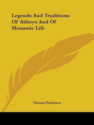 Legends And Traditions Of Abbeys And Of Monastic Life by Thomas Parkinson