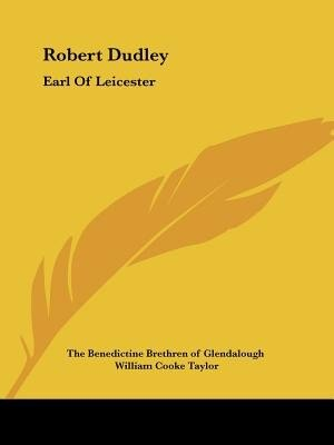 Robert Dudley: Earl Of Leicester by .. The Benedictine Brethren Of Glendalough