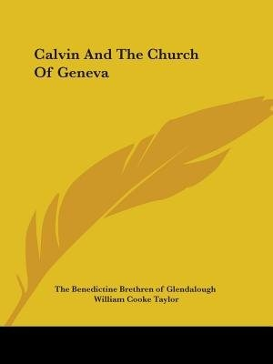 Calvin And The Church Of Geneva by .. The Benedictine Brethren Of Glendalough