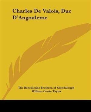 Charles De Valois, Duc D'angouleme by .. The Benedictine Brethren Of Glendalough