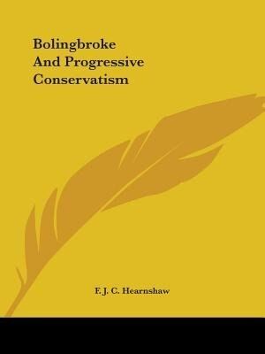 Bolingbroke And Progressive Conservatism by F. J. C. Hearnshaw