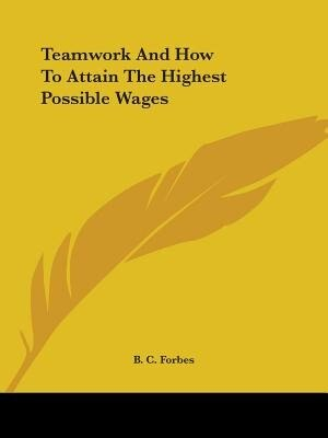 Teamwork And How To Attain The Highest Possible Wages by B. C. Forbes