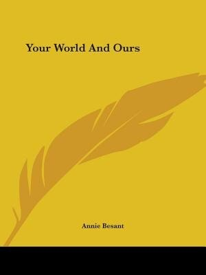 Your World And Ours by Annie Wood Besant