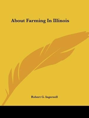About Farming In Illinois by Robert G. Ingersoll