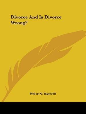 Divorce And Is Divorce Wrong? by ROBERT G. INGERSOLL