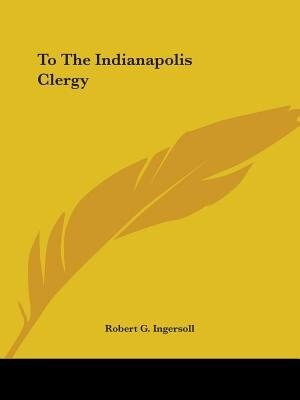 To The Indianapolis Clergy by ROBERT G. INGERSOLL