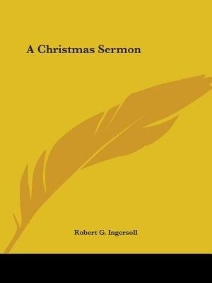 A Christmas Sermon by ROBERT G. INGERSOLL