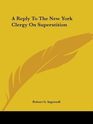A Reply To The New York Clergy On Superstition by Robert G. Ingersoll