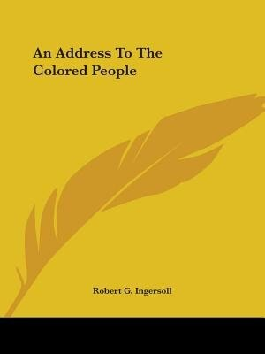 An Address To The Colored People by Robert G. Ingersoll