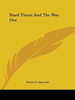 Hard Times And The Way Out by Robert G. Ingersoll