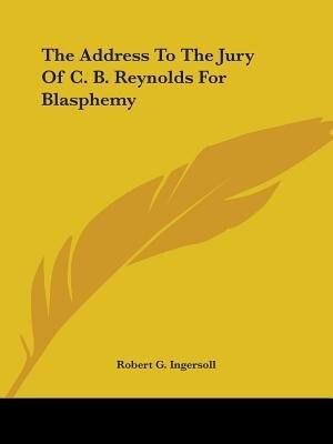 The Address To The Jury Of C. B. Reynolds For Blasphemy de ROBERT G. INGERSOLL