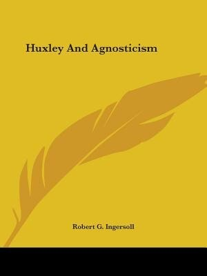 Huxley And Agnosticism by ROBERT G. INGERSOLL