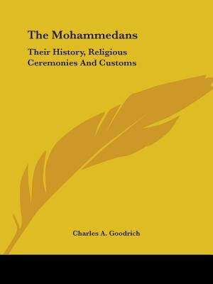 The Mohammedans: Their History, Religious Ceremonies And Customs by Charles A. Goodrich
