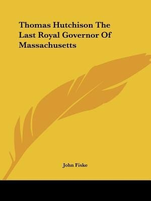 Thomas Hutchison The Last Royal Governor Of Massachusetts by John Fiske