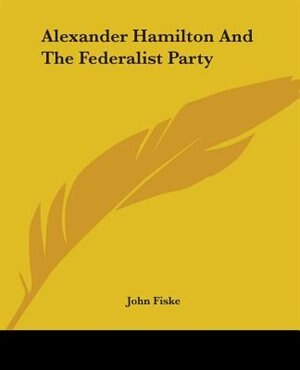 Alexander Hamilton And The Federalist Party by John Fiske