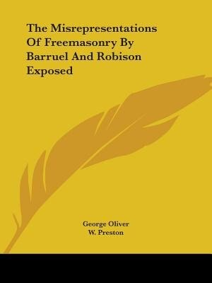 The Misrepresentations Of Freemasonry By Barruel And Robison Exposed by George Oliver