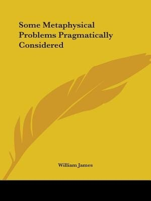 Some Metaphysical Problems Pragmatically Considered de William James