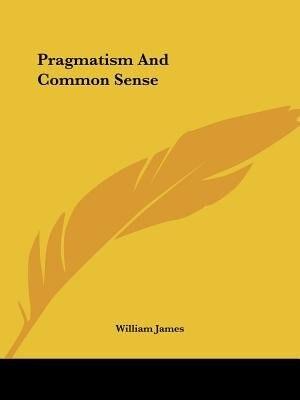Pragmatism And Common Sense by William James