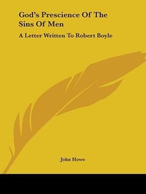 God's Prescience Of The Sins Of Men: A Letter Written To Robert Boyle by John Howe