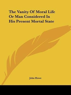The Vanity Of Moral Life Or Man Considered In His Present Mortal State by John Howe