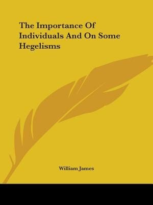 The Importance Of Individuals And On Some Hegelisms by William James