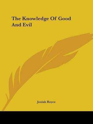 The Knowledge Of Good And Evil by Josiah Royce